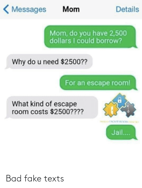 Jail: < Messages  Details  Mom  Mom, do you have 2,500  dollars I could borrow?  Why do u need $2500??  For an escape room!  What kind of escape  room costs $2500????  Jail.. Bad fake texts