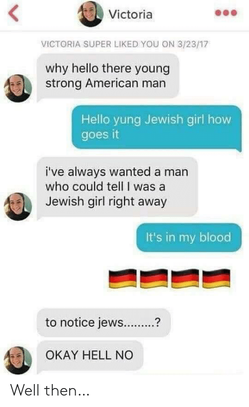 Hello, American, and Girl: <  Victoria  VICTORIA SUPER LIKED YOU ON 3/23/17  why hello there young  strong American man  Hello yung Jewish girl how  goes it  i've always wanted a man  who could tell I was a  Jewish girl right away  It's in my blood  to notice jews..  OKAY HELL NO Well then…