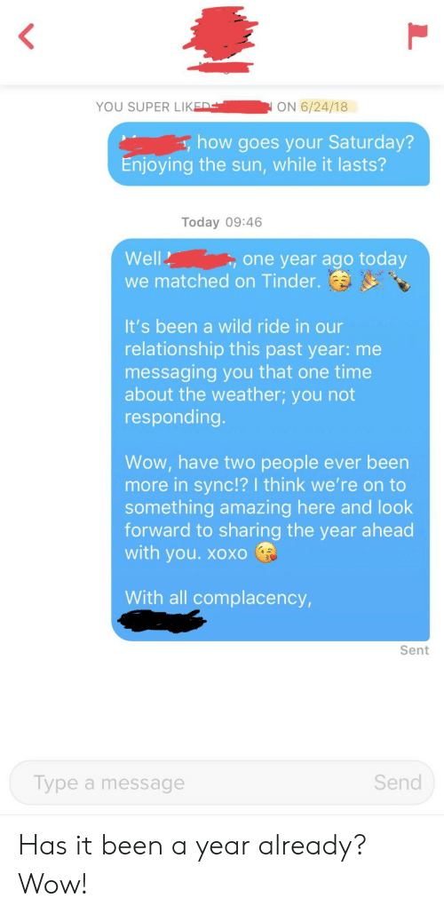 Tinder, Wow, and The Weather: <  YOU SUPER LIKED  ON 6/24/18  how goes your Saturday?  Enjoying the sun, while it lasts?  Today 09:46  Well  one year ago today  we matched on Tinder.  It's been a wild ride in our  relationship this past year: me  messaging you that one time  about the weather; you not  responding.  Wow, have two people ever been  more in sync!? I think we're on to  something amazing here and look  forward to sharing the year ahead  with you. xoXO  With all complacency,  Sent  Send  Type a message Has it been a year already? Wow!