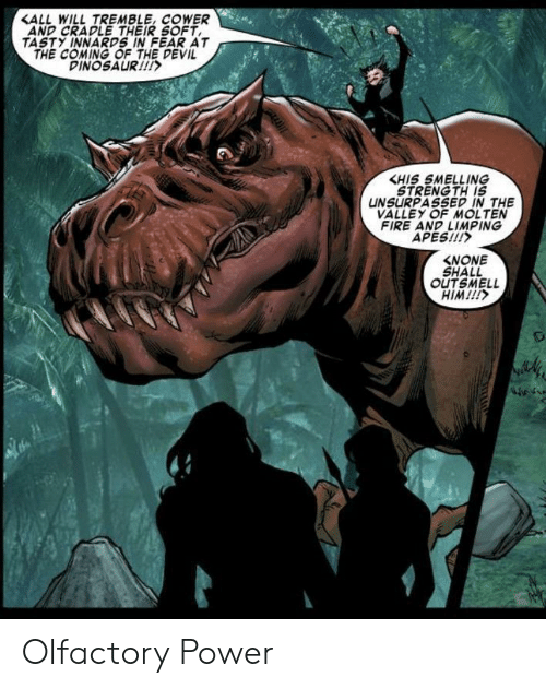 Dinosaur: <ALL WILL TREMBLE, COWER  AND CRADLE THEIR SOFT  TASTY INNARDS IN FEAR AT  THE COMING OF THE DEVIL  DINOSAUR!  KHIS SMELLING  STRENG TH IS  UNSURPASSED IN THE  VALLEY OF MOLTEN  FIRE AND LIMPING  APES!!!  NONE  SHALL  OUTSMELL  HIM!!!  m Olfactory Power