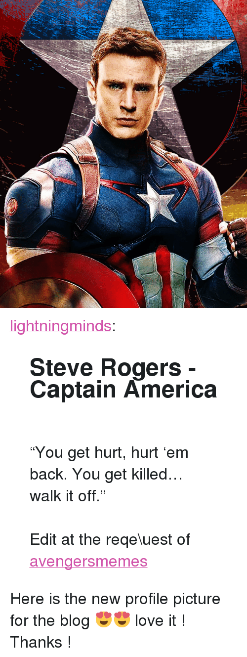 """Walk It Off: <p><a href=""""http://lightningminds.tumblr.com/post/118489835210/steve-rogers-captain-america-you-get-hurt"""" class=""""tumblr_blog"""" target=""""_blank"""">lightningminds</a>:</p>  <blockquote><h2>Steve Rogers - Captain America</h2><p><br/></p><p>""""You get hurt, hurt 'em back. You get killed… walk it off.""""<br/></p><p><br/></p><p>Edit at the reqe\uest of <a class=""""tumblelog"""" href=""""http://tmblr.co/mzGvMY_y7aZnOd0IrlHJebQ"""" target=""""_blank"""">avengersmemes</a></p></blockquote>  <p>Here is the new profile picture for the blog 😍😍 love it ! Thanks !</p>"""
