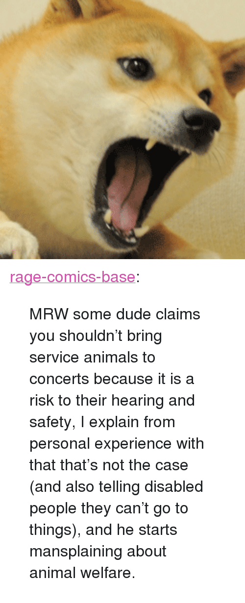 "Animals, Dude, and Mrw: <p><a href=""http://ragecomicsbase.com/post/163411682127/mrw-some-dude-claims-you-shouldnt-bring-service"" class=""tumblr_blog"">rage-comics-base</a>:</p>  <blockquote><p>MRW some dude claims you shouldn't bring service animals to concerts because it is a risk to their hearing and safety, I explain from personal experience with that that's not the case (and also telling disabled people they can't go to things), and he starts mansplaining about animal welfare.</p></blockquote>"