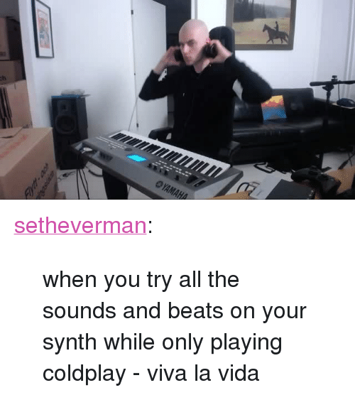 """Coldplay: <p><a href=""""http://setheverman.tumblr.com/post/138105207523/when-you-try-all-the-sounds-and-beats-on-your"""" class=""""tumblr_blog"""">setheverman</a>:</p><blockquote><p>when you try all the sounds and beats on your synth while only playing coldplay - viva la vida</p></blockquote>"""