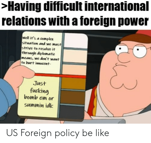 Power: >Having difficult international  relations with a foreign power  well it's a complex  situation and we must  strive to resolve it  through diplomatic  mcans, we don't want  to hurt innocent-  Just  fucking  bomb em or  summin idk US Foreign policy be like