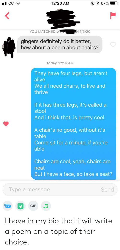 seat: © * 67%  ll CC ?  12:20 AM  YOU MATCHED W  N 1/5/20  gingers definitely do it better,  how about a poem about chairs?  Today 12:16 AM  They have four legs, but aren't  alive  We all need chairs, to live and  thrive  If it has three legs, it's called a  stool  And i think that, is pretty cool  A chair's no good, without it's  table  Come sit for a minute, if you're  able  Chairs are cool, yeah, chairs are  neat  But I have a face, so take a seat?  Type a message  Send  GIF I have in my bio that i will write a poem on a topic of their choice.