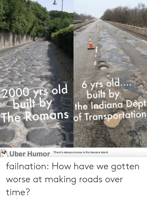 Transportation: ó yrs old....  built by  the Indiana Dept  The Romans of Transportation  2000 yrs old  builf by  Uber Humor  There's always money in the banana stand failnation:  How have we gotten worse at making roads over time?