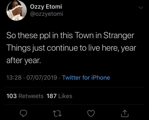 ppl: Özzy Etomi  @ozzyetomi  So these ppl in this Town in Stranger  Things just continue to live here, year  after year.  13:28 · 07/07/2019 · Twitter for iPhone  103 Retweets 187 Likes