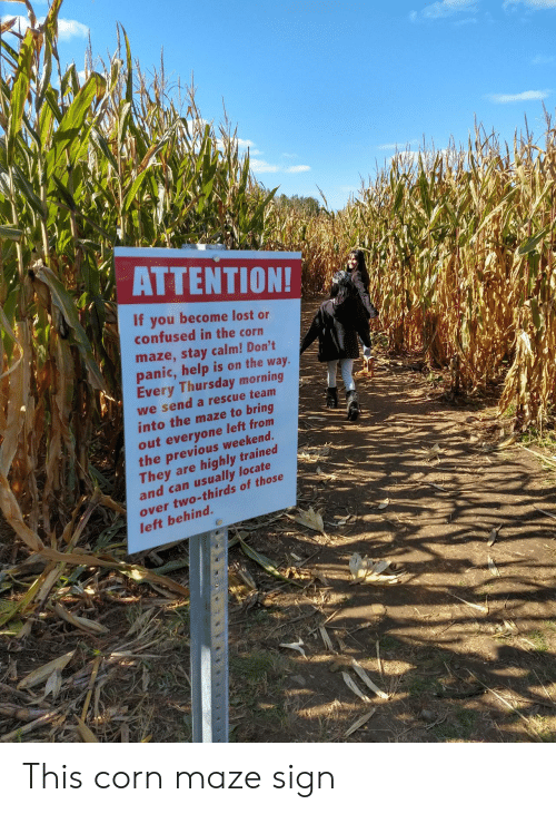 On The Way: ΑΤΤEΝTIΟΝ!  If you become lost or  confused in the corn  maze,stay calm! Don't  panic,help is on the way.  Every Thursday morning  we send a rescue team  into the maze to bring  out everyone left from  the previous weekend.  They are  and can usually locate  highly trained  over two-thirds of those  left behind. This corn maze sign