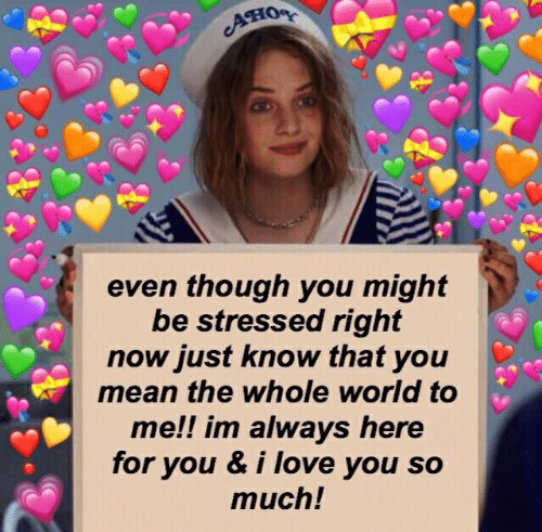 Love, I Love You, and Mean: Ано  even though you might  be stressed right  now just know that you  mean the whole world to  me!! im always here  for you & i love you so  much!