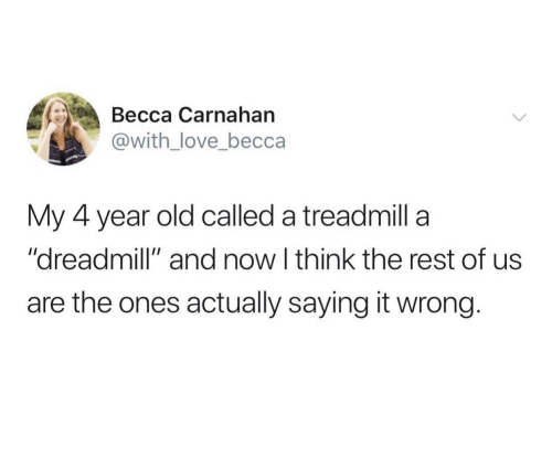 """Now I: Весса Сarnahan  @with_love_becca  My 4 year old called a treadmill a  """"dreadmill"""" and now I think the rest of us  are the ones actually saying it wrong."""