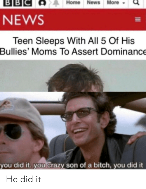 Bitch, Crazy, and Moms: ВBІС  BB  Home News More  NEWS  Teen Sleeps With All 5 Of His  Bullies' Moms To Assert Dominance  you did it. you Crazy son of a bitch, you did it He did it