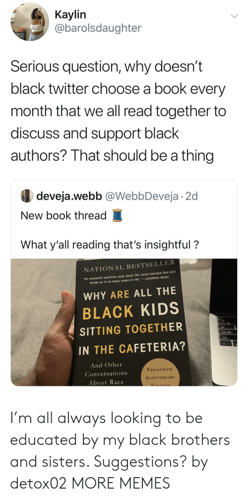Dank, Life, and Memes: Кaylin  @barolsdaughter  Serious question, why doesn't  black twitter choose a book every  month that we all read together to  discuss and support black  authors? That should be a thing  deveja.webb @WebbDeveja 2d  New book thread  What y'all reading that's insightful?  NATIONAL BESTSELLER  An unusually sensitive work about the racial barriers that still  divide us in so many areas of life. Jonathan Kozol  WHY ARE ALL THE  BLACK KIDS  SITTING TOGETHER  IN THE CAFETERIA?  And Other  TWENTIETH  Conversations  ANNIVERSARY  About Race  EDITION I'm all always looking to be educated by my black brothers and sisters. Suggestions? by detox02 MORE MEMES