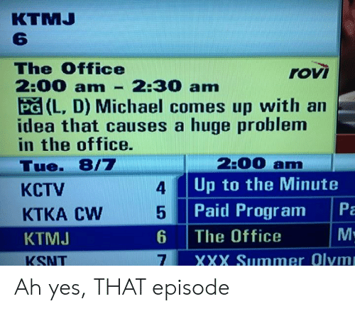 The Office, Xxx, and Summer: КTMJ  The Office  2:00 amn  rovi  2:30 am  PG (L, D) Michael comes up with an  idea that causes a huge problem  in the office.  2:00 am  Up to the Minute  Tue. 8/7  4  КСTV  Pa  Paid Program  KTKA CW  М:  6  The Office  КТМJ  XXX Summer Olym  KSNT Ah yes, THAT episode