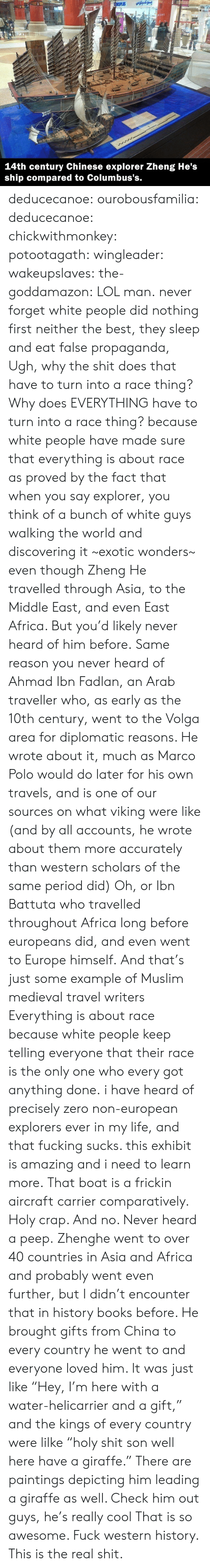 """Africa, Books, and Fucking: بوكسيلوس  SPLUS  Ma  A  83INT  14th century Chinese explorer Zheng He's  ship compared to Columbus's. deducecanoe: ourobousfamilia:  deducecanoe:  chickwithmonkey:  potootagath:  wingleader:  wakeupslaves:  the-goddamazon:  LOL man.  never forget white people did nothing first neither the best, they sleep and eat false propaganda,  Ugh, why the shit does that have to turn into a race thing? Why does EVERYTHING have to turn into a race thing?  because white people have made sure that everything is about race as proved by the fact that when you say explorer, you think of a bunch of white guys walking the world and discovering it ~exotic wonders~ even though Zheng He travelled through Asia, to the Middle East, and even East Africa. But you'd likely never heard of him before. Same reason you never heard of Ahmad Ibn Fadlan, an Arab traveller who, as early as the 10th century, went to the Volga area for diplomatic reasons. He wrote about it, much as Marco Polo would do later for his own travels, and is one of our sources on what viking were like (and by all accounts, he wrote about them more accurately than western scholars of the same period did) Oh, or Ibn Battuta who travelled throughout Africa long before europeans did, and even went to Europe himself. And that's just some example of Muslim medieval travel writers Everything is about race because white people keep telling everyone that their race is the only one who every got anything done.  i have heard of precisely zero non-european explorers ever in my life, and that fucking sucks. this exhibit is amazing and i need to learn more.  That boat is a frickin aircraft carrier comparatively. Holy crap. And no. Never heard a peep.  Zhenghe went to over 40 countries in Asia and Africa and probably went even further, but I didn't encounter that in history books before. He brought gifts from China to every country he went to and everyone loved him. It was just like """"Hey, I'm here with a water-hel"""