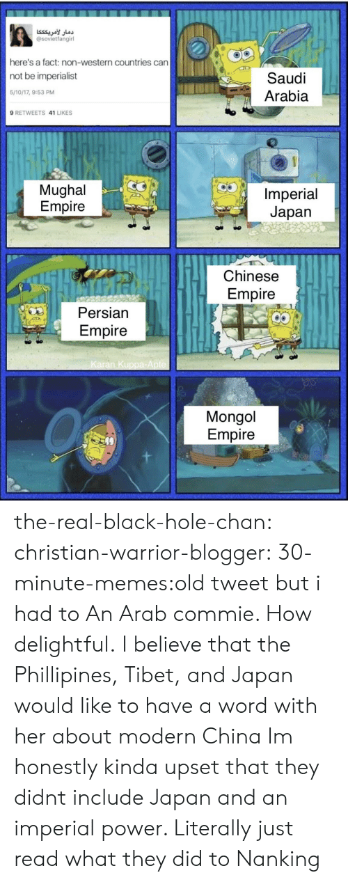 Empire, Memes, and Tumblr: دمار لأمريكككا  @sovietfangirl  here's a fact: non-western countries can  not be imperialist  Saudi  5/10/17, 9:53 PM  Arabia  9 RETWEETS 41 LIKES  Mughal  Empire  Imperial  Japan  Chinese  Empire  Persian  Empire  Karan Kuppa-Apte  Mongol  Empire the-real-black-hole-chan:  christian-warrior-blogger:  30-minute-memes:old tweet but i had to An Arab commie. How delightful.  I believe that the Phillipines, Tibet, and Japan would like to have a word with her about modern China   Im honestly kinda upset that they didnt include Japan and an imperial power. Literally just read what they did to Nanking