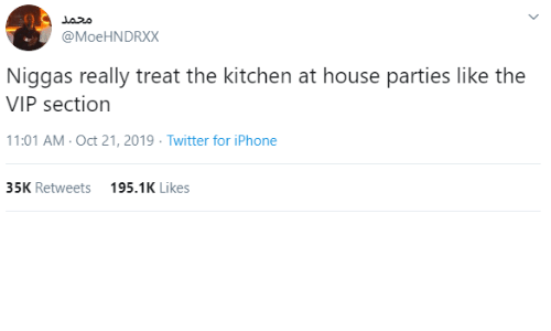 treat: محمد  @MoeHNDRXX  Niggas really treat the kitchen at house parties like the  VIP section  11:01 AM - Oct 21, 2019 · Twitter for iPhone  35K Retweets  195.1K Likes