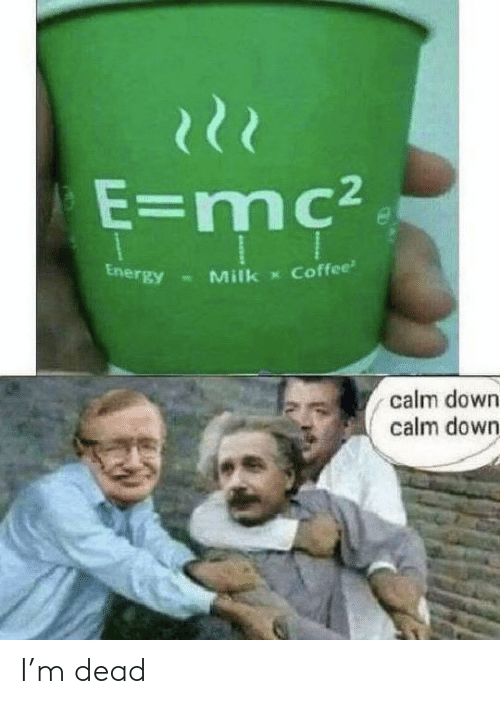 Energy, Coffee, and Milk: १११  E=mc2  Energy  Coffee  Milk  calm down  calm down I'm dead