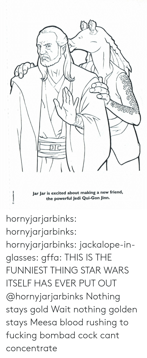 Fucking, Jedi, and Star Wars: স  Jar Jar is excited about making a new friend,  the powerful Jedi Qui-Gon Jinn.  55  Lucasfilm Ltd. hornyjarjarbinks: hornyjarjarbinks:   hornyjarjarbinks:   jackalope-in-glasses:   gffa: THIS IS THE FUNNIEST THING STAR WARS ITSELF HAS EVER PUT OUT  @hornyjarjarbinks    Nothing stays gold    Wait nothing golden stays   Meesa blood rushing to fucking bombad cock cant concentrate