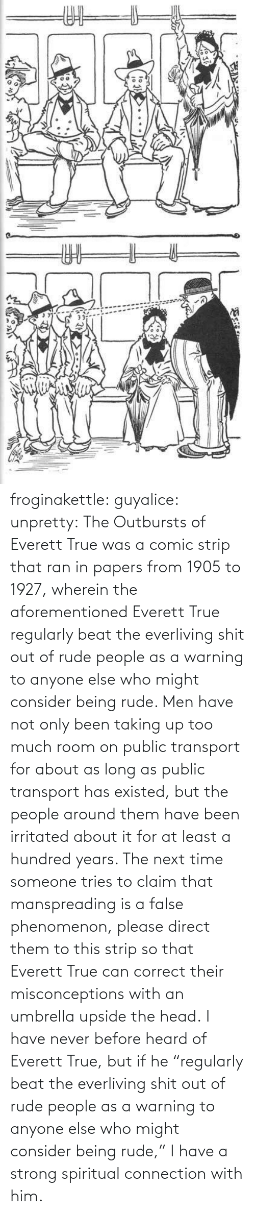 "Being Rude: ఇ  క froginakettle:  guyalice:  unpretty:  The Outbursts of Everett True was a comic strip that ran in papers from 1905 to 1927, wherein the aforementioned Everett True regularly beat the everliving shit out of rude people as a warning to anyone else who might consider being rude. Men have not only been taking up too much room on public transport for about as long as public transport has existed, but the people around them have been irritated about it for at least a hundred years. The next time someone tries to claim that manspreading is a false phenomenon, please direct them to this strip so that Everett True can correct their misconceptions with an umbrella upside the head.  I have never before heard of Everett True, but if he ""regularly beat the everliving shit out of rude people as a warning to anyone else who might consider being rude,"" I have a strong spiritual connection with him."