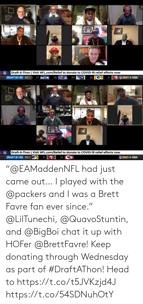 "Wednesday: ""@EAMaddenNFL had just came out… I played with the @packers and I was a Brett Favre fan ever since.""  @LilTunechi, @QuavoStuntin, and @BigBoi chat it up with HOFer @BrettFavre!  Keep donating through Wednesday as part of #DraftAThon! Head to https://t.co/t5JVKzjd4J https://t.co/54SDNuhOtY"