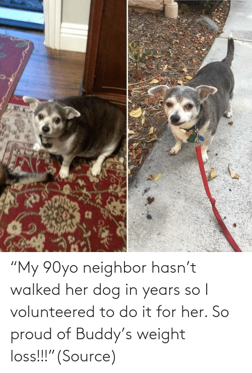 "For Her: ""My 90yo neighbor hasn't walked her dog in years so I volunteered to do it for her. So proud of Buddy's weight loss!!!""(Source)"