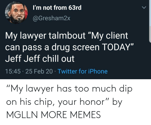 "Lawyer: ""My lawyer has too much dip on his chip, your honor"" by MGLLN MORE MEMES"