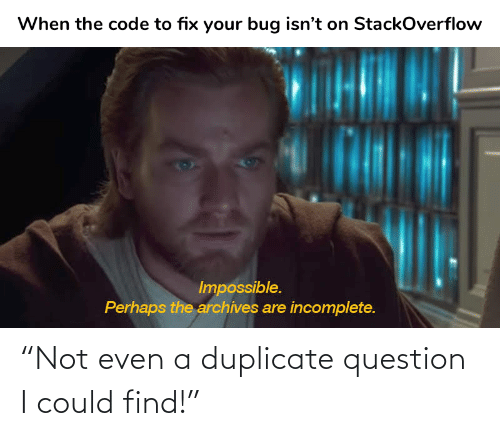 """not even: """"Not even a duplicate question I could find!"""""""