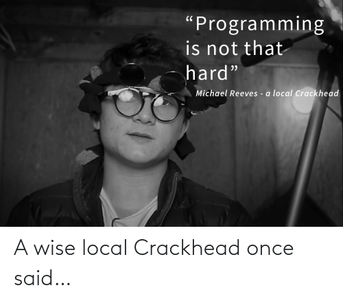 """Michael: """"Programming  is not that  hard""""  Michael Reeves - a local Crackhead A wise local Crackhead once said…"""