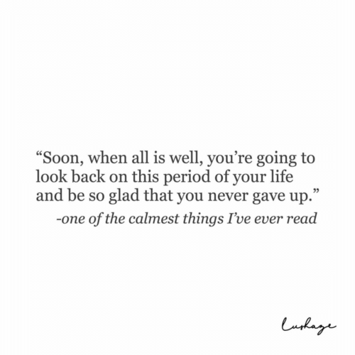 """Life, Period, and Never: """"Soon, when all is well, you're going to  look back on this period of your life  and be so glad that you never gave up.""""  05  -one of the calmest things I've ever read"""