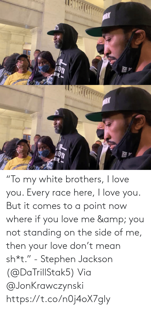 "point: ""To my white brothers, I love you. Every race here, I love you. But it comes to a point now where if you love me & you not standing on the side of me, then your love don't mean sh*t."" - Stephen Jackson (@DaTrillStak5)   Via @JonKrawczynski https://t.co/n0j4oX7gly"
