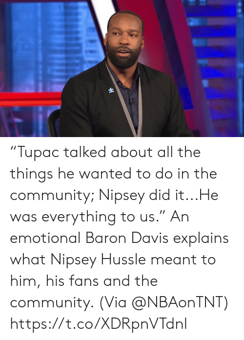 "Community, Memes, and All The: ""Tupac talked about all the things he wanted to do in the community; Nipsey did it...He was everything to us.""   An emotional Baron Davis explains what Nipsey Hussle meant to him, his fans and the community.    (Via @NBAonTNT)   https://t.co/XDRpnVTdnl"