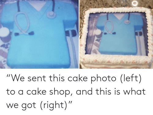 """shop: """"We sent this cake photo (left) to a cake shop, and this is what we got (right)"""""""