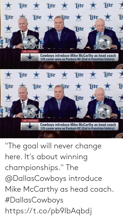 "Goal: ★ Lite  Lite *  Lite  Lite  Lite *  ter  tter  Lite  lite  Lite  RiP  Lite  Lit  LIVE COVERAGE  Cowboys introduce Mike McCarthy as head coach  125 career wins as Packers HC (2nd in franchise history)   ★ Lite * Lite  Lite  Lite  Lite  Lite  Lite  Tite  Lite  Lit  LIVE COVERAGE  Cowboys introduce Mike McCarthy as head coach  125 career wins as Packers HC (2nd in franchise history) ""The goal will never change here. It's about winning championships.""  The @DallasCowboys introduce Mike McCarthy as head coach. #DallasCowboys https://t.co/pb9IbAqbdj"
