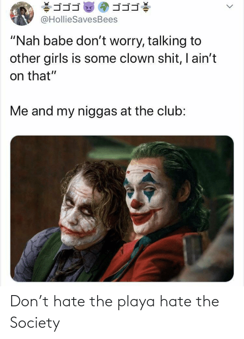 """other girls: ゴゴゴ  ゴゴゴ  @HollieSavesBees  """"Nah babe don't worry, talking to  other girls is some clown shit, I ain't  on that""""  Me and my niggas at the club: Don't hate the playa hate the Society"""