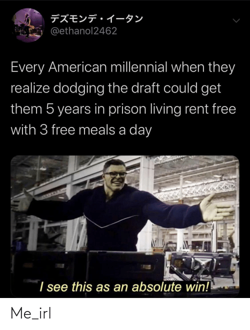 Prison: デズモンデイータン  @ethanol2462  Every American millennial when they  realize dodging the draft could get  them 5 years in prison living rent free  with 3 free meals a day  I see this as an absolute win! Me_irl