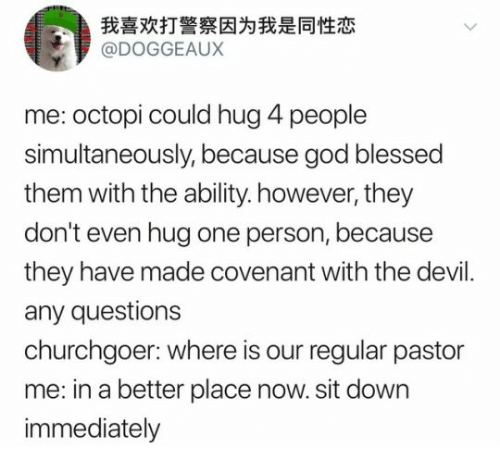 Blessed, God, and Devil: 我喜欢打警察因为我是同性恋  @DOGGEAUX  me: octopi could hug 4 people  simultaneously, because god blessed  them with the ability. however, they  don't even hug one person, because  they have made covenant with the devil  any questions  churchgoer: where is our regular pastor  me: in a better place now. sit down  immediately