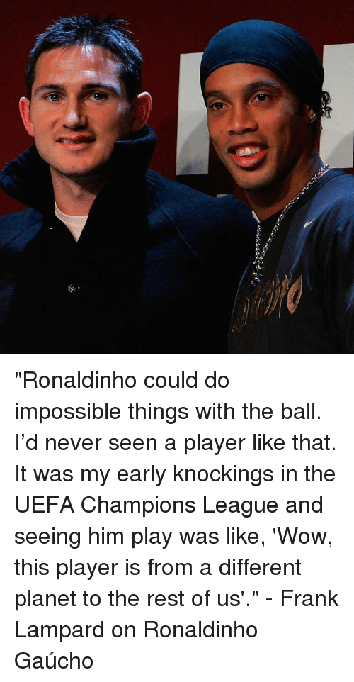 "Imposses: 濔 ""Ronaldinho could do impossible things with the ball. I'd never seen a player like that. It was my early knockings in the UEFA Champions League and seeing him play was like, 'Wow, this player is from a different planet to the rest of us'.""  - Frank Lampard on Ronaldinho Gaúcho"