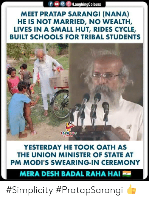 minister: ,画(8)/LaughingColours  f  MEET PRATAP SARANGI (NANA)  HE IS NOT MARRIED, NO WEALTH,  LIVES IN A SMALL HUT, RIDES CYCLE,  BUILT SCHOOLS FOR TRIBAL STUDENTS  YESTERDAY HE TOOK OATH AS  THE UNION MINISTER OF STATE AT  PM MODI'S SWEARING-IN CEREMONY  MERA DESH BADAL RAHA HAI #Simplicity #PratapSarangi 👍