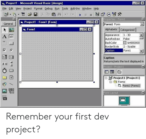 Af, Microsoft, and Run: 阀 Project1 -Microsoft Visual Basic [design]  Eile Edit View Project Format Debug Run Iools Add-Ins Window Help  Properties Formi  . Projecl Form1 (Form]  General  Formi Form  Alphabetic Categorized  . Forml  Appearance 1-3D  AF可  AutoRedraw False  ackColor □841800000  BorderStyle 2- Sizable  Caption  Form1  Caption  Returnsisets the text displayed in  씌  4의  roject Project1  曰陟Project1 (Project1)  3 Forms  Form1 (Form1)  Form Layout  OLE Remember your first dev project?