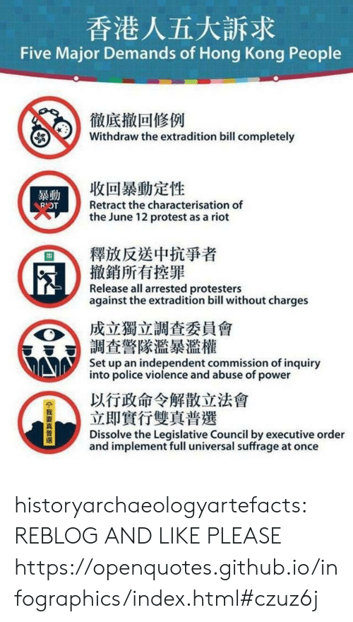 executive: 香港人五大訴求  Five Major Demands of Hong Kong People  徹底撤回修例  Withdraw the extradition bill completely  收回暴動定性  暴動  Retract the characterisation of  RIOT  the June 12 protest as a riot  釋放反送中抗爭者  撤銷所有控罪  Release all arrested protesters  against the extradition bill without charges  成立獨立調查委員會  調查警隊濫暴濫權  Set up an independent commission of inquiry  into police violence and abuse of power  以行政命令解散立法會  立即實行雙真普選  Dissolve the Legislative Council by executive order  and implement full universal suffrage at once  14我要真普選 historyarchaeologyartefacts:  REBLOG AND LIKE PLEASE https://openquotes.github.io/infographics/index.html#czuz6j