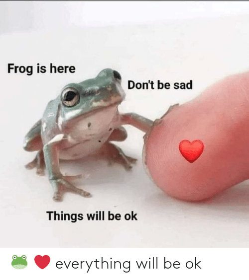 everything: 🐸 ❤️ everything will be ok