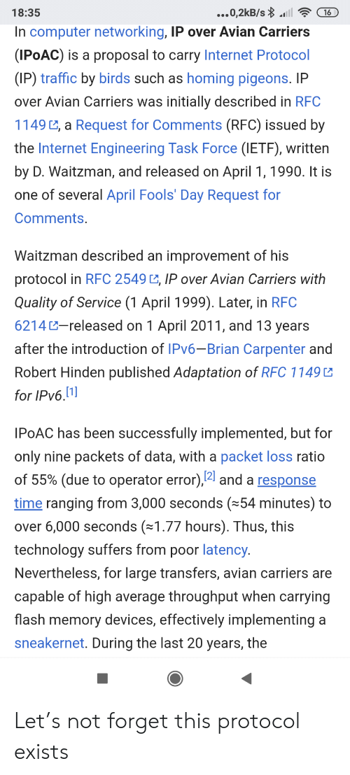Internet, Traffic, and Birds: ...0,2kB/s l  18:35  16  In computer networking, IP over Avian Carriers  (IPOAC) is a proposal to carry Internet Protocol  (IP) traffic by birds such as homing pigeons. IP  over Avian Carriers was initially described in RFC  1149 , a Request for Comments (RFC) issued by  the Internet Engineering Task Force (IETF), written  by D. Waitzman, and released on April 1, 1990. It is  one of several April Fools' Day Request for  Comments.  Waitzman described an improvement of his  protocol in RFC 2549 , IP over Avian Carriers with  Quality of Service (1 April 1999). Later, in RFC  6214-released on 1 April 2011, and 13 years  after the introduction of IPV6-Brian Carpenter and  Robert Hinden published Adaptation of RFC 1149  for IPv6.1]  IPOAC has been successfully implemented, but for  only nine packets of data, with a packet loss ratio  of 55% (due to operator error),4 and a response  time ranging from 3,000 seconds (54 minutes) to  over 6,000 seconds (1.77 hours). Thus, this  technology suffers from poor latency.  Nevertheless, for large transfers, avian carriers are  capable of high average throughput when carrying  flash memory devices, effectively implementing a  sneakernet. During the last 20 years, the Let's not forget this protocol exists