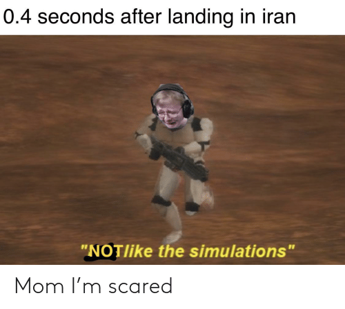 """Iran: 0.4 seconds after landing in iran  """"NOTlike the simulations"""" Mom I'm scared"""