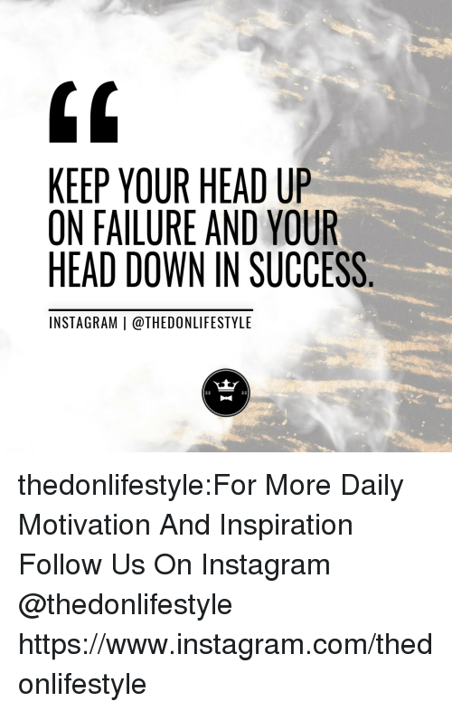 Head, Instagram, and Tumblr: 0  KEEP YOUR HEAD UP  ON FAILURE AND YOUR  HEAD DOWN IN SUCCESS  INSTAGRAM | @THEDONLIFESTYLE thedonlifestyle:For More Daily Motivation And Inspiration Follow Us On Instagram @thedonlifestyle https://www.instagram.com/thedonlifestyle