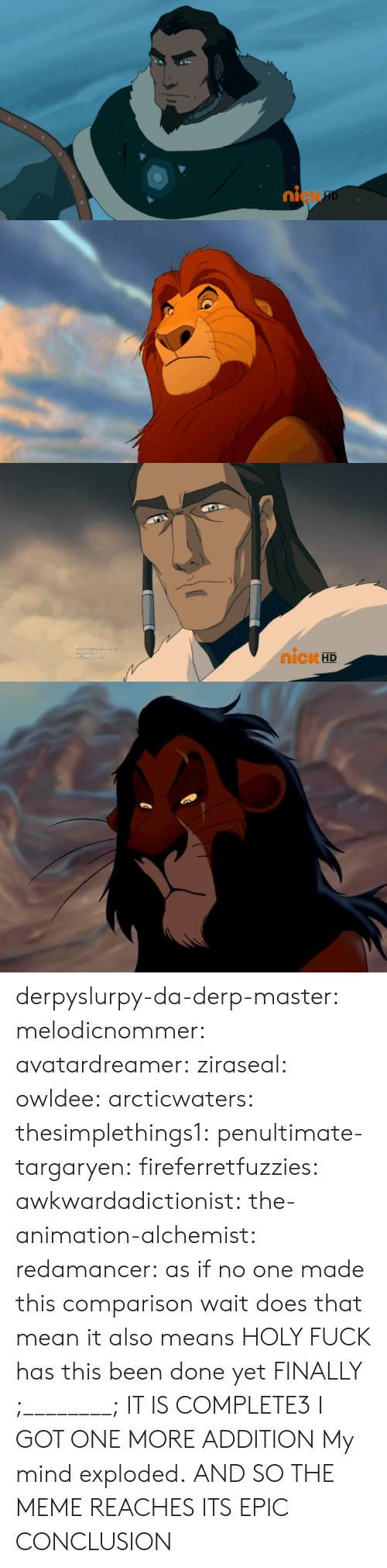 Disney, Gif, and Meme: 0  ni  cK   IcK HD  ME derpyslurpy-da-derp-master:  melodicnommer:  avatardreamer:  ziraseal:  owldee:  arcticwaters:  thesimplethings1:  penultimate-targaryen:  fireferretfuzzies:  awkwardadictionist:  the-animation-alchemist:  redamancer:  as if no one made this comparison        wait does that mean    it also means   HOLY FUCK  has this been done yet    FINALLY ;________; IT IS COMPLETE3  I GOT ONE MORE ADDITION   My mind exploded.   AND SO THE MEME REACHES ITS EPIC CONCLUSION