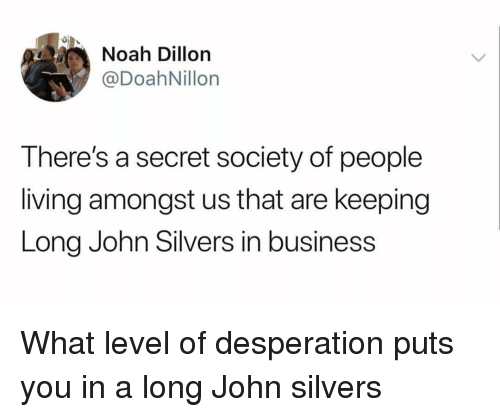 Desperation: 0  Noah Dillon  @DoahNillon  There's a secret society of people  living amongst us that are keeping  Long John Silvers in business What level of desperation puts you in a long John silvers