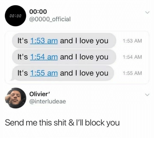 Love, Shit, and I Love You: 00:00  00:00  @0000 official  It's 1:53 am and I love you  1:53 AM  It's 1:54 am and I love you  1:54 AM  It's 1:55 am and I love you  1:55 AM  Olivier  @interludeae  Send me this shit & I'll block you