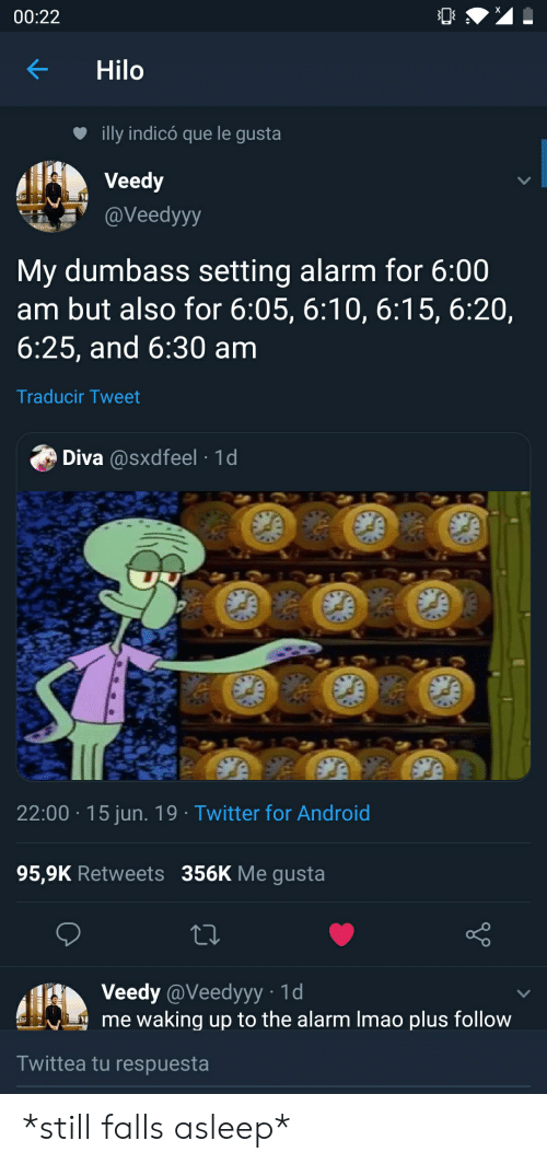 Android, SpongeBob, and Twitter: 00:22  Hilo  illy indicó que le gusta  Veedy  @Veedyyy  My dumbass setting alarm for 6:00  am but also for 6:05, 6:10, 6:15, 6:20,  6:25, and 6:30 am  Traducir Tweet  Diva @sxdfeel 1d  22:00 15 jun. 19 Twitter for Android  95,9K Retweets 356K Me gusta  Veedy @Veedyyy 1d  me waking up to the alarm Imao plus follow  Twittea tu respuesta  OL  A *still falls asleep*