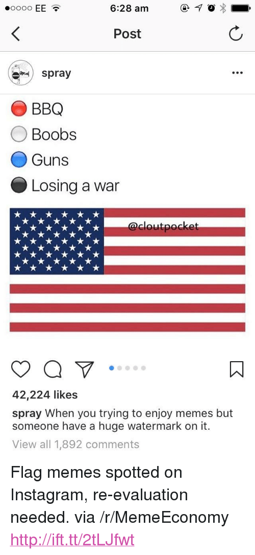 "Flag Memes:  #0000 EE .  6:28 am  Post  spray  O BBQ  O Boobs  Guns  Losing a war  cloutpocke  42,224 likes  spray When you trying to enjoy memes but  someone have a huge watermark on it.  View all 1,892 comments <p>Flag memes spotted on Instagram, re-evaluation needed. via /r/MemeEconomy <a href=""http://ift.tt/2tLJfwt"">http://ift.tt/2tLJfwt</a></p>"