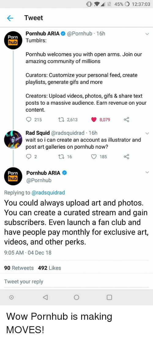 Club, Community, and Porn Hub: 01 .d IS 45% 12:37:03  Tweet  Porn  hub  Pornhub ARIA@Pornhub 16h  Tumblrs:  Pornhub welcomes you with open arms. Join our  amazing community of millions  Curators: Customize your personal feed, create  playlists, generate gifs and more  Creators: Upload videos, photos, gifs & share text  posts to a massive audience. Earn revenue on your  content  th 2,613 8,079  Rad Squid @radsquidrad 16h  wait so i can create an account as illustrator and  post art galleries on pornhub now?  16  O 185  2  Pornhub ARIA  hub@Pornhub  Replying to @radsquidrad  You could always upload art and photos.  You can create a curated stream and gain  subscribers. Even launch a fan club and  have people pay monthly for exclusive art,  videos, and other perks.  9:05 AM 04 Dec 18  90 Retweets 492 Likes  Tweet your reply Wow Pornhub is making MOVES!